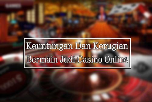 Keuntungan Dan Kerugian Bermain Judi Casino Online