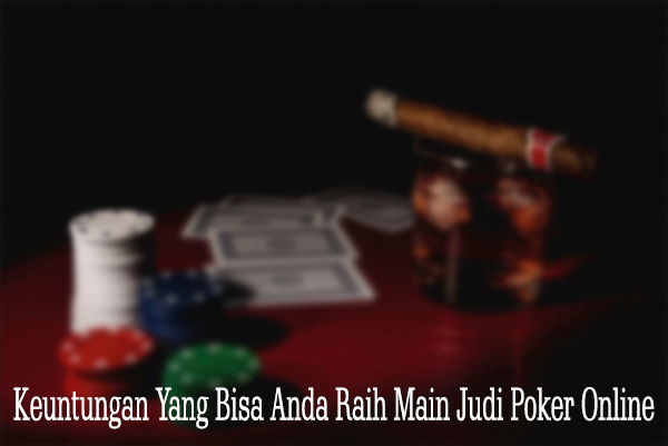 Keuntungan Yang Bisa Anda Raih Main Judi Poker Online